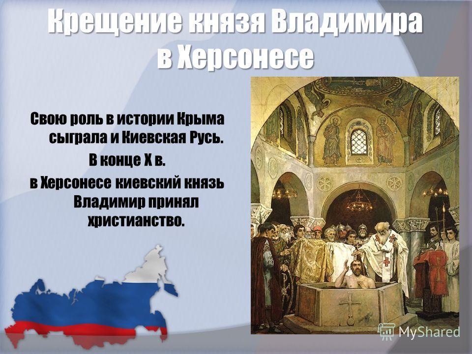 Крещение князя Владимира в Херсонесе Свою роль в истории Крыма сыграла и Киевская Русь. В конце Х в. в Херсонесе киевский князь Владимир принял христианство.