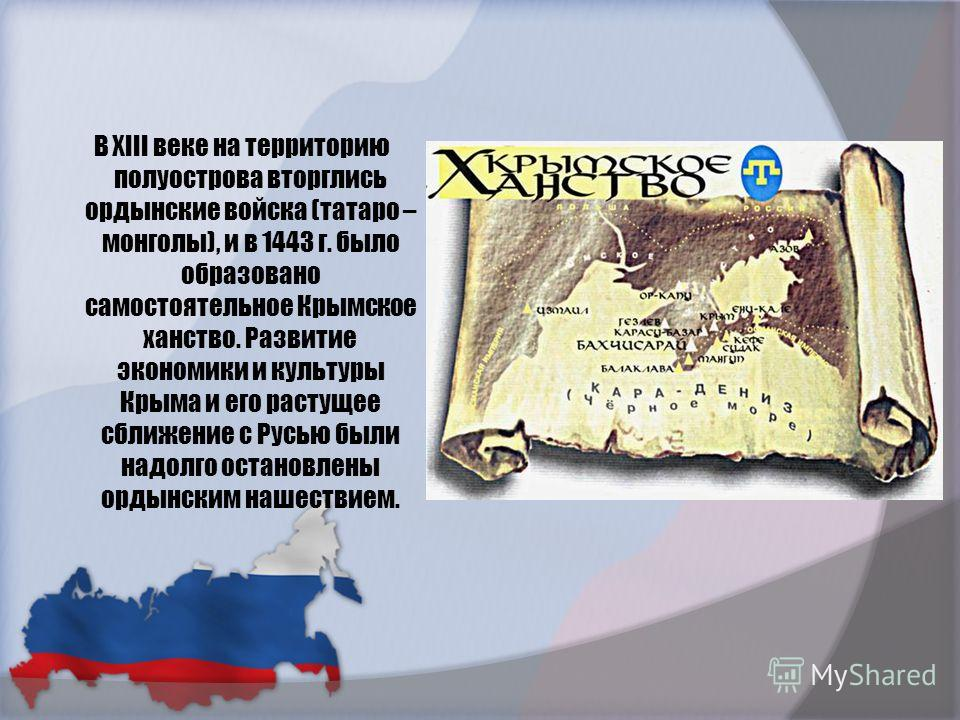 В XIII веке на территорию полуострова вторглись ордынские войска (татаро – монголы), и в 1443 г. было образовано самостоятельное Крымское ханство. Развитие экономики и культуры Крыма и его растущее сближение с Русью были надолго остановлены ордынским