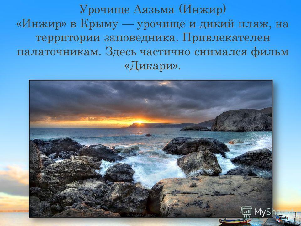 Урочище Аязьма (Инжир) «Инжир» в Крыму урочище и дикий пляж, на территории заповедника. Привлекателен палаточникам. Здесь частично снимался фильм «Дикари».