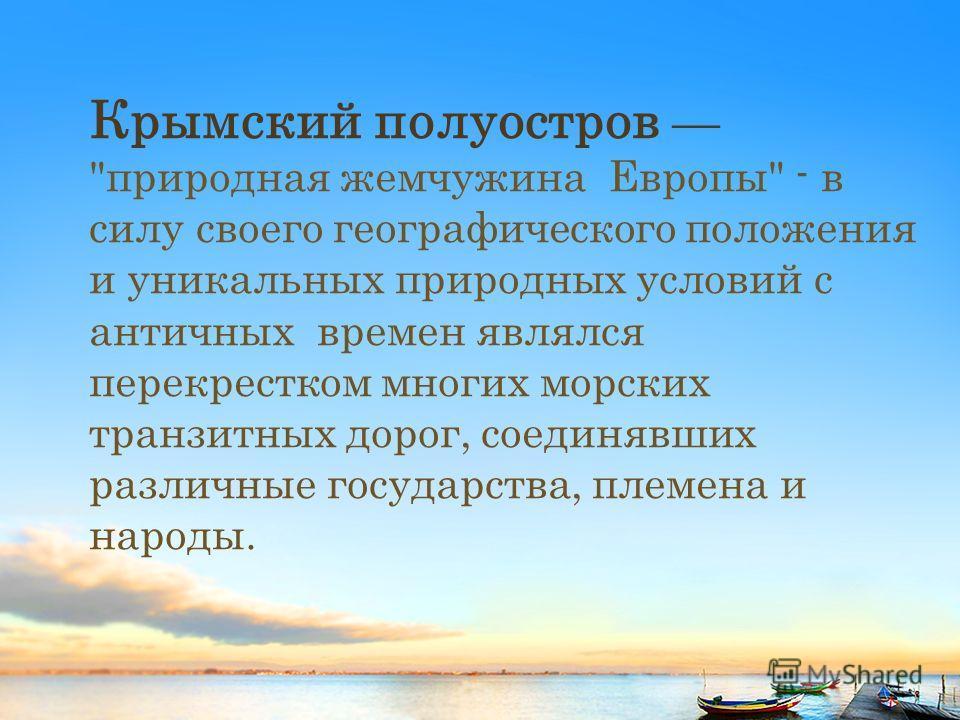 Крымский полуостров природная жемчужина Европы - в силу своего географического положения и уникальных природных условий с античных времен являлся перекрестком многих морских транзитных дорог, соединявших различные государства, племена и народы.