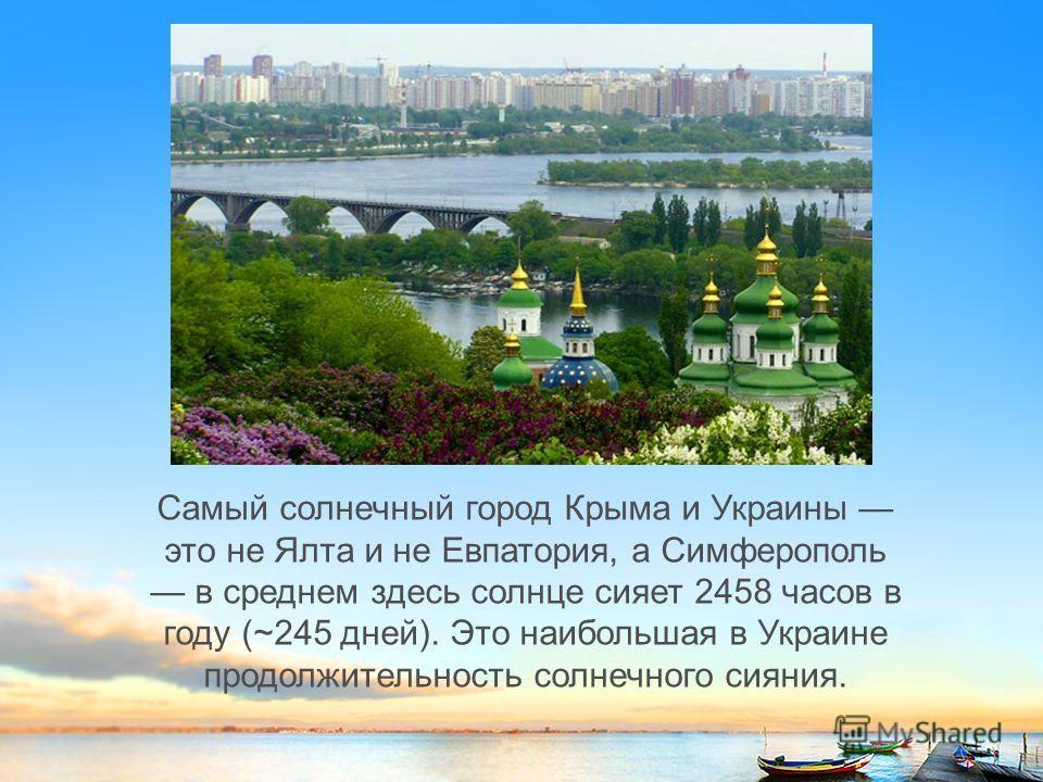 Самый солнечный город Крыма и Украины это не Ялта и не Евпатория, а Симферополь в среднем здесь солнце сияет 2458 часов в году (~245 дней). Это наибольшая в Украине продолжительность солнечного сияния.