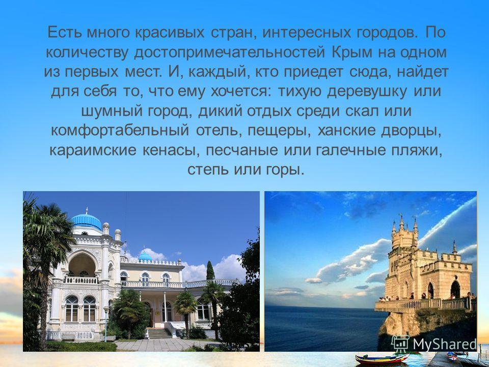 Есть много красивых стран, интересных городов. По количеству достопримечательностей Крым на одном из первых мест. И, каждый, кто приедет сюда, найдет для себя то, что ему хочется: тихую деревушку или шумный город, дикий отдых среди скал или комфортаб