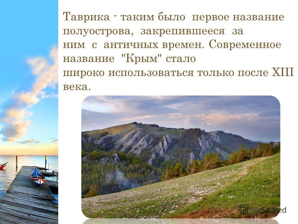 Таврика - таким было первое название полуострова, закрепившееся за ним с античных времен. Современное название Крым стало широко использоваться только после XIII века.