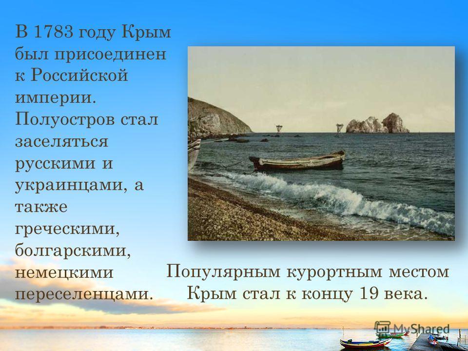 В 1783 году Крым был присоединен к Российской империи. Полуостров стал заселяться русскими и украинцами, а также греческими, болгарскими, немецкими переселенцами. Популярным курортным местом Крым стал к концу 19 века.