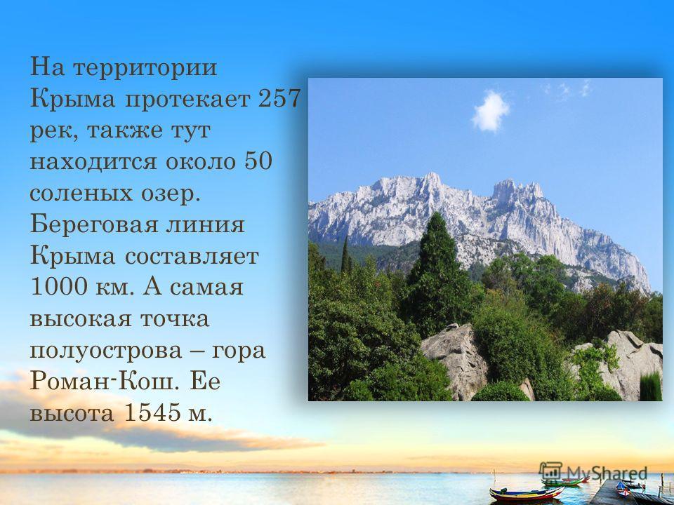 На территории Крыма протекает 257 рек, также тут находится около 50 соленых озер. Береговая линия Крыма составляет 1000 км. А самая высокая точка полуострова – гора Роман-Кош. Ее высота 1545 м.