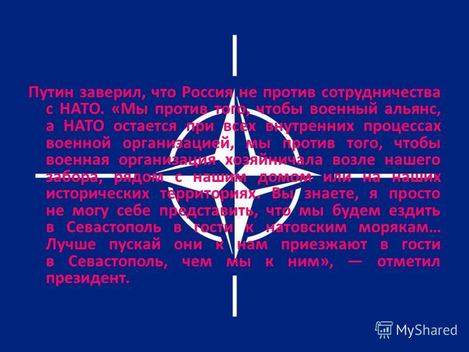 Путин заверил, что Россия не против сотрудничества с НАТО. «Мы против того, чтобы военный альянс, а НАТО остается при всех внутренних процессах военной организацией, мы против того, чтобы военная организация хозяйничала возле нашего забора, рядом с н