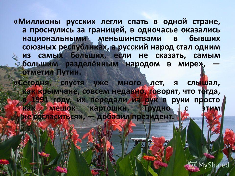 «Миллионы русских легли спать в одной стране, а проснулись за границей, в одночасье оказались национальными меньшинствами в бывших союзных республиках, а русский народ стал одним из самых больших, если не сказать, самым большим разделённым народом в