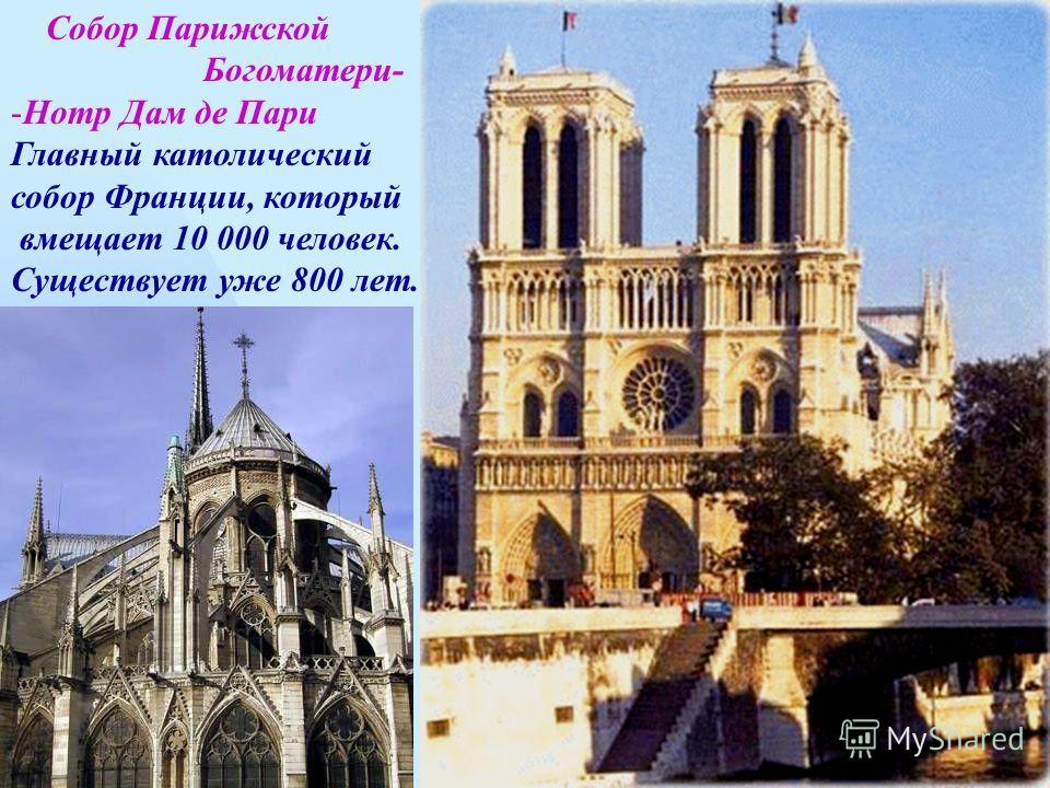 Собор Парижской Богоматери- -Нотр Дам де Пари Главный католический собор Франции, который вмещает 10 000 человек. Существует уже 800 лет.