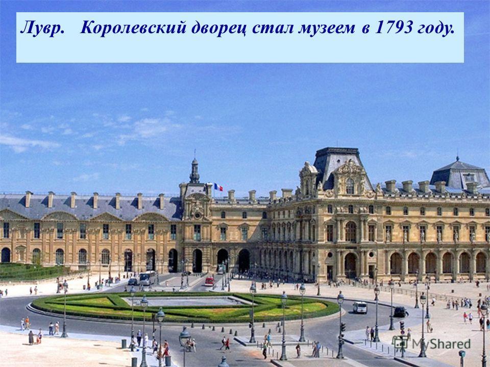 В 18 веке Лувр- мощная средневековая крепость. Здесь король хранил казну и архивы. Лувр. Королевский дворец стал музеем в 1793 году.