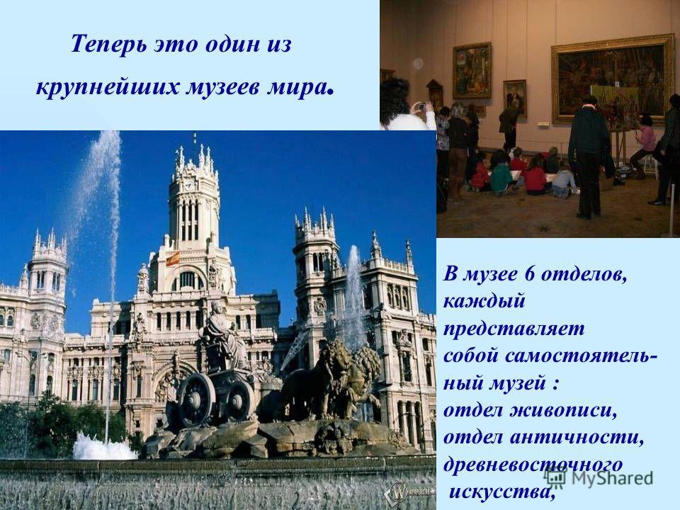 В музее 6 отделов, каждый представляет собой самостоятель- ный музей : отдел живописи, отдел античности, древневосточного искусства, Теперь это один из крупнейших музеев мира.