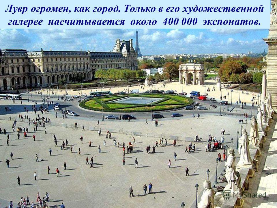 Лувр огромен, как город. Только в его художественной галерее насчитывается около 400 000 экспонатов.