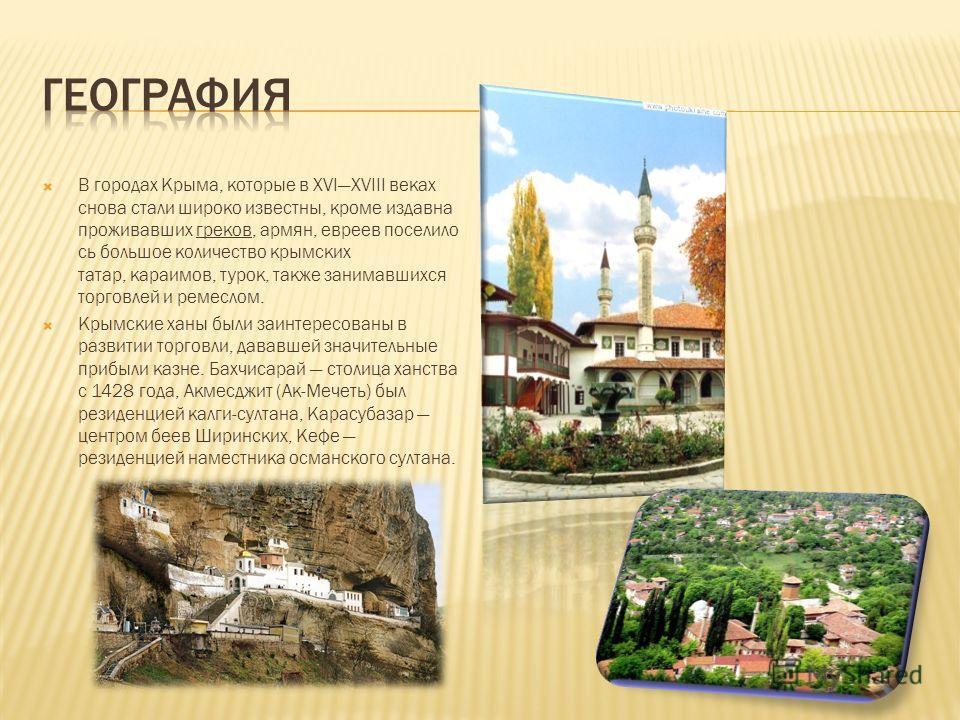 В городах Крыма, которые в XVIXVIII веках снова стали широко известны, кроме издавна проживавших греков, армян, евреев поселило сь большое количество крымских татар, караимов, турок, также занимавшихся торговлей и ремеслом. Крымские ханы были заинтер