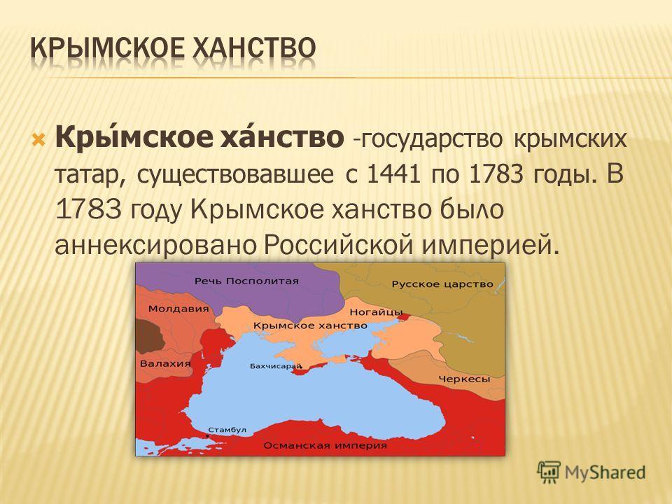 Крымское ханство - государство крымских татар, существовавшее с 1441 по 1783 годы. В 1783 году Крымское ханство было аннексировано Российской империей.
