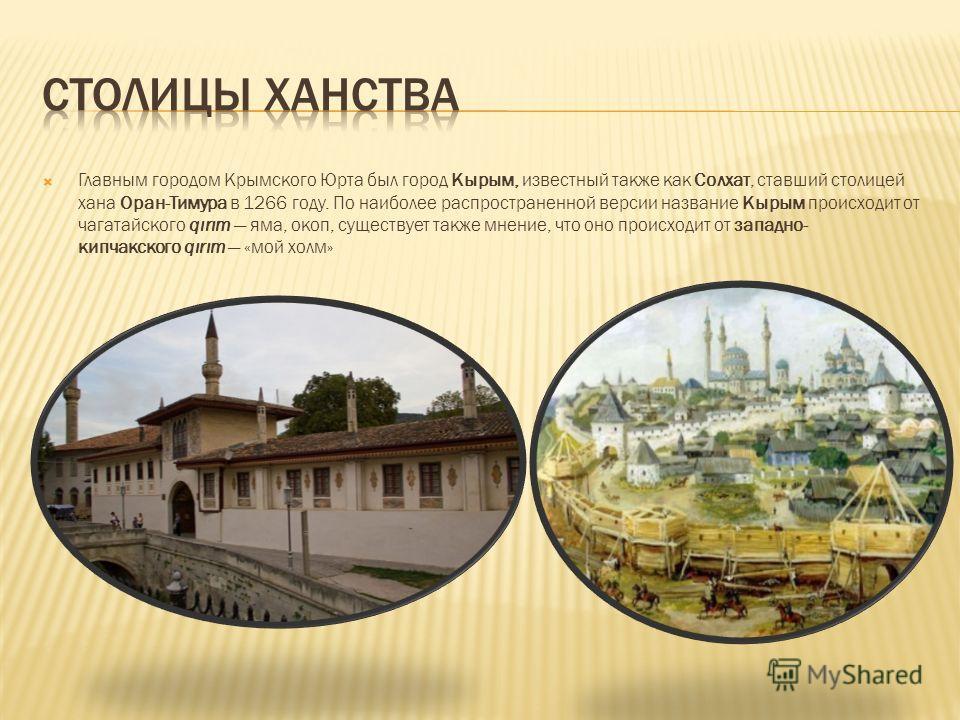 Главным городом Крымского Юрта был город Кырым, известный также как Солхат, ставший столицей хана Оран-Тимура в 1266 году. По наиболее распространенной версии название Кырым происходит от чагатайского qırım яма, окоп, существует также мнение, что оно