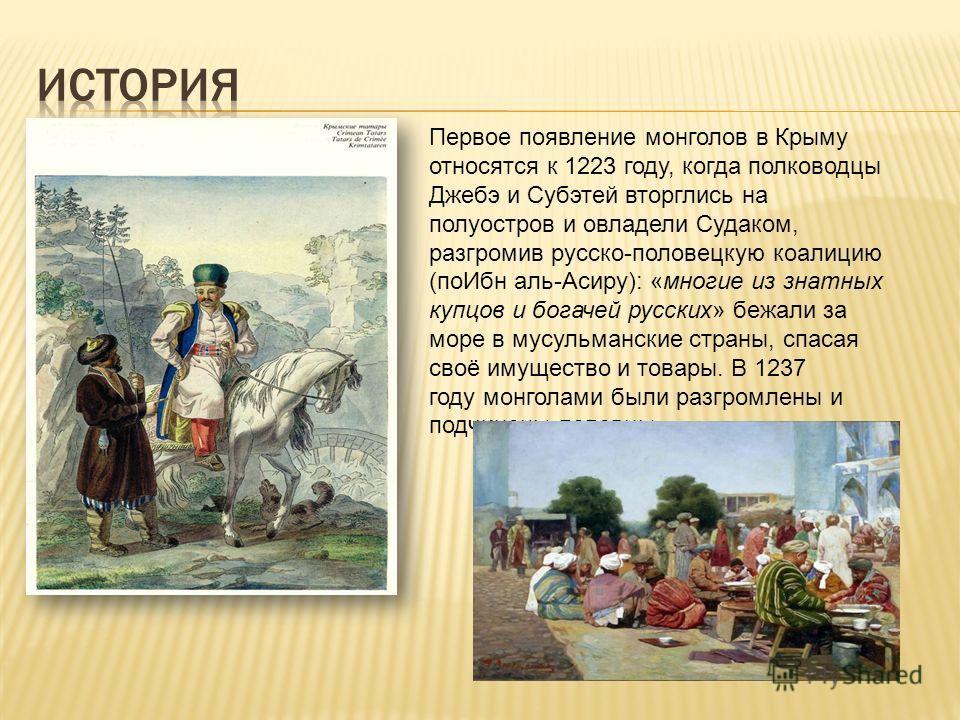 Первое появление монголов в Крыму относятся к 1223 году, когда полководцы Джебэ и Субэтей вторглись на полуостров и овладели Судаком, разгромив русско-половецкую коалицию (поИбн аль-Асиру): «многие из знатных купцов и богачей русских» бежали за море