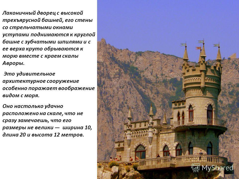 Лаконичный дворец с высокой трехъярусной башней, его стены со стрельчатыми окнами уступами поднимаются к круглой башне с зубчатыми шпилями и с ее верха круто обрываются к морю вместе с краем скалы Авроры. Это удивительное архитектурное сооружение осо
