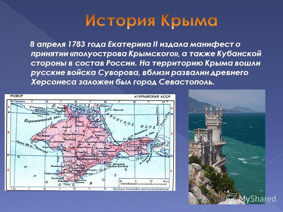 8 апреля 1783 года Екатерина II издала манифест о принятии «полуострова Крымского», а также Кубанской стороны в состав России. На территорию Крыма вошли русские войска Суворова, вблизи развалин древнего Херсонеса заложен был город Севастополь.