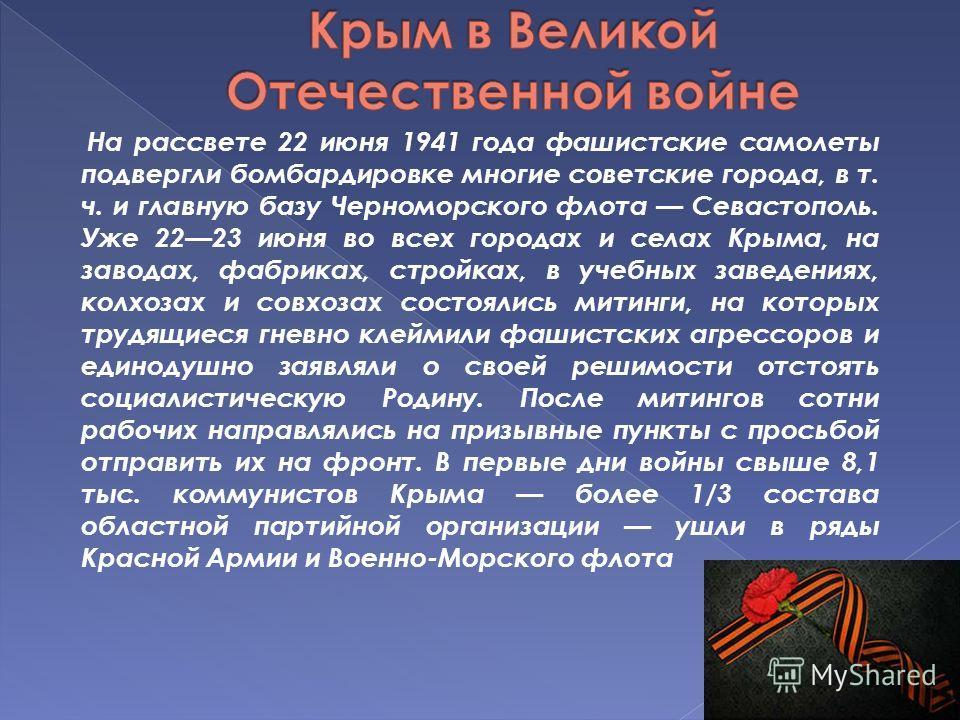 На рассвете 22 июня 1941 года фашистские самолеты подвергли бомбардировке многие советские города, в т. ч. и главную базу Черноморского флота Севастополь. Уже 2223 июня во всех городах и селах Крыма, на заводах, фабриках, стройках, в учебных заведени