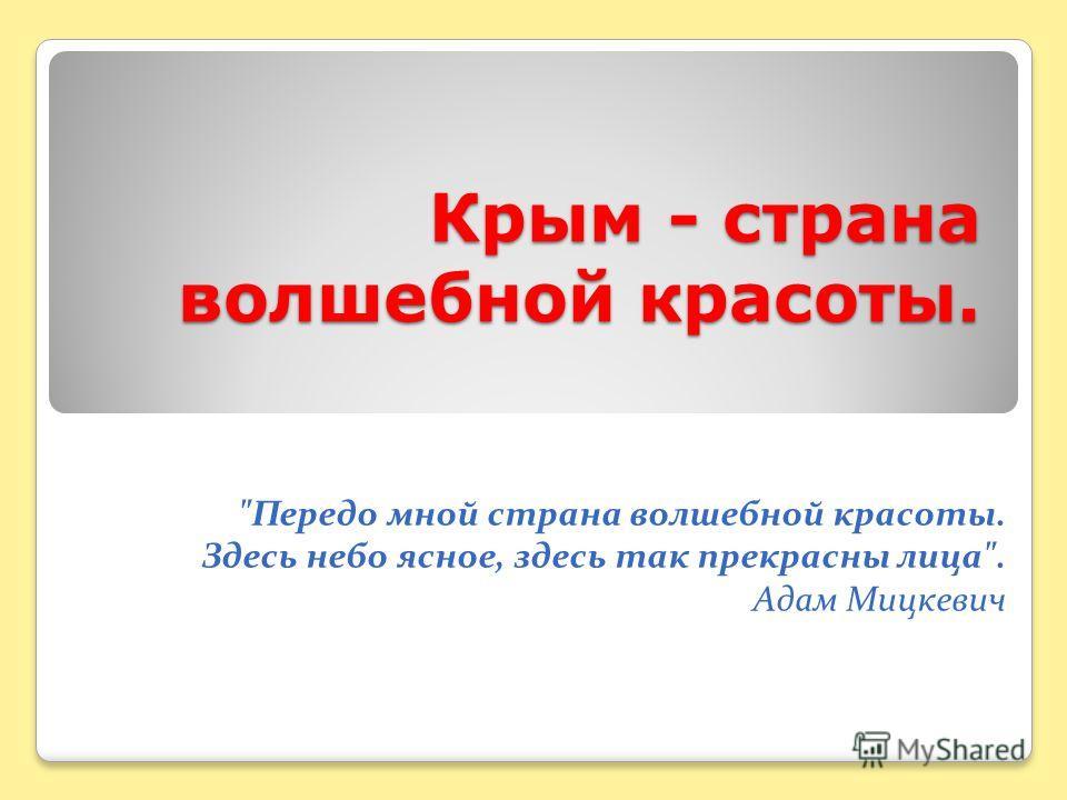 Крым - страна волшебной красоты. Передо мной страна волшебной красоты. Здесь небо ясное, здесь так прекрасны лица. Адам Мицкевич