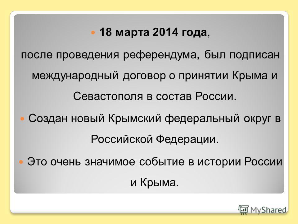 18 марта 2014 года, после проведения референдума, был подписан международный договор о принятии Крыма и Севастополя в состав России. Создан новый Крымский федеральный округ в Российской Федерации. Это очень значимое событие в истории России и Крыма.