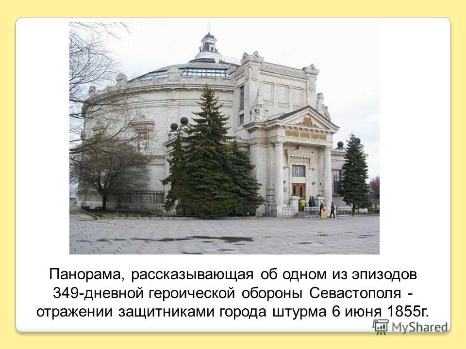 Панорама, рассказывающая об одном из эпизодов 349-дневной героической обороны Севастополя - отражении защитниками города штурма 6 июня 1855г.