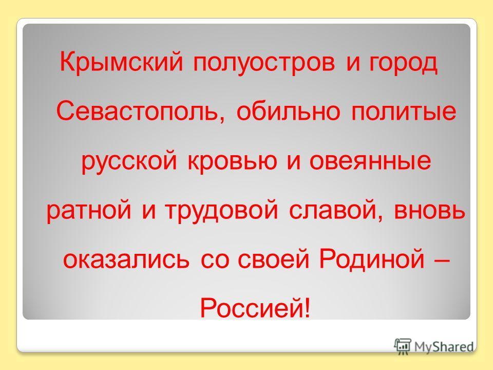 Крымский полуостров и город Севастополь, обильно политые русской кровью и овеянные ратной и трудовой славой, вновь оказались со своей Родиной – Россией!