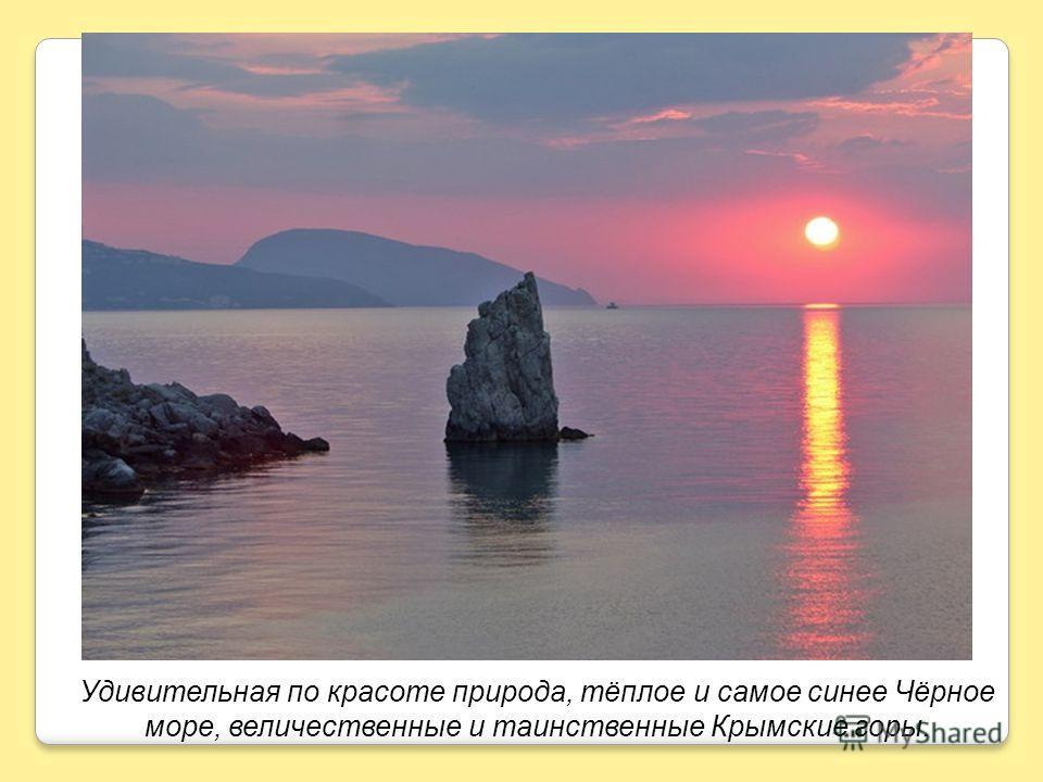 Удивительная по красоте природа, тёплое и самое синее Чёрное море, величественные и таинственные Крымские горы.