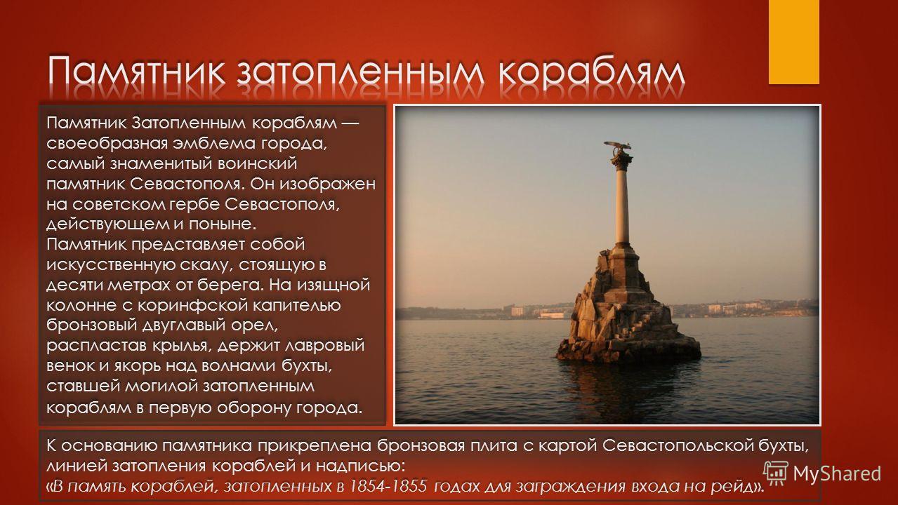 Памятник Затопленным кораблям своеобразная эмблема города, самый знаменитый воинский памятник Севастополя. Он изображен на советском гербе Севастополя, действующем и поныне. Памятник представляет собой искусственную скалу, стоящую в десяти метрах от