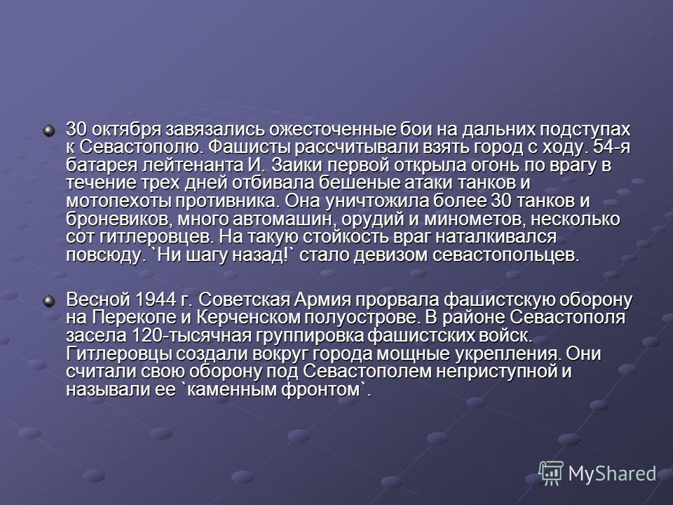 30 октября завязались ожесточенные бои на дальних подступах к Севастополю. Фашисты рассчитывали взять город с ходу. 54-я батарея лейтенанта И. Заики первой открыла огонь по врагу в течение трех дней отбивала бешеные атаки танков и мотопехоты противни