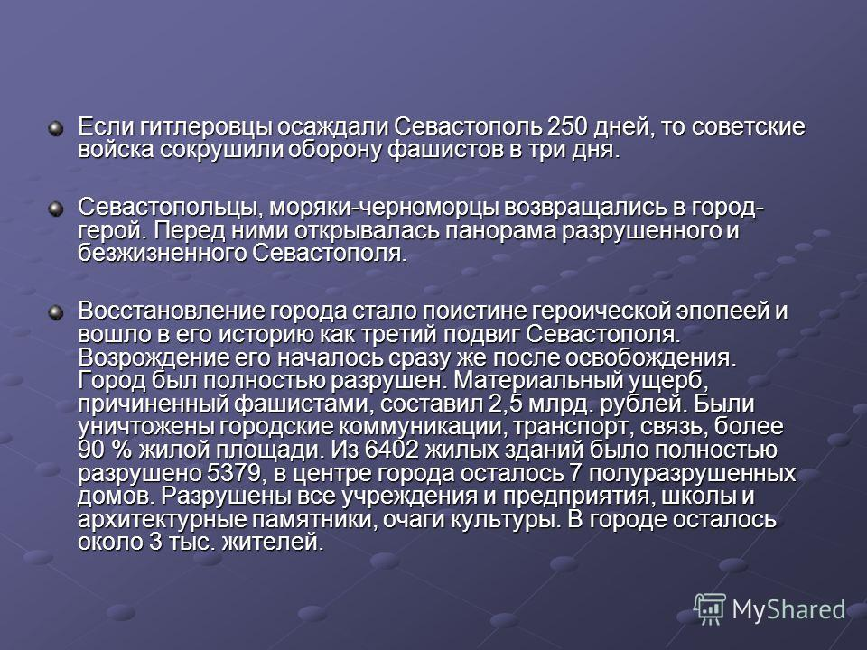 Если гитлеровцы осаждали Севастополь 250 дней, то советские войска сокрушили оборону фашистов в три дня. Севастопольцы, моряки-черноморцы возвращались в город- герой. Перед ними открывалась панорама разрушенного и безжизненного Севастополя. Восстанов