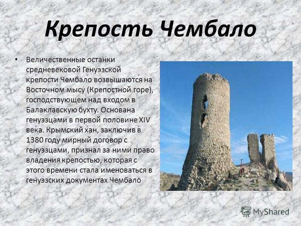 Крепость Чембало Величественные останки средневековой Генуэзской крепости Чембало возвышаются на Восточном мысу (Крепостной горе), господствующем над входом в Балаклавскую бухту. Основана генуэзцами в первой половине XIV века. Крымский хан, заключив
