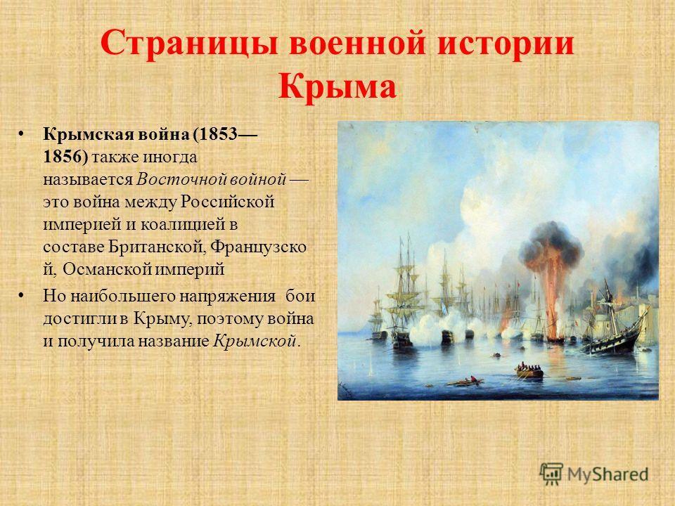 Страницы военной истории Крыма Крымская война (1853 1856) также иногда называется Восточной войной это война между Российской империей и коалицией в составе Британской, Французско й, Османской империй Но наибольшего напряжения бои достигли в Крыму, п