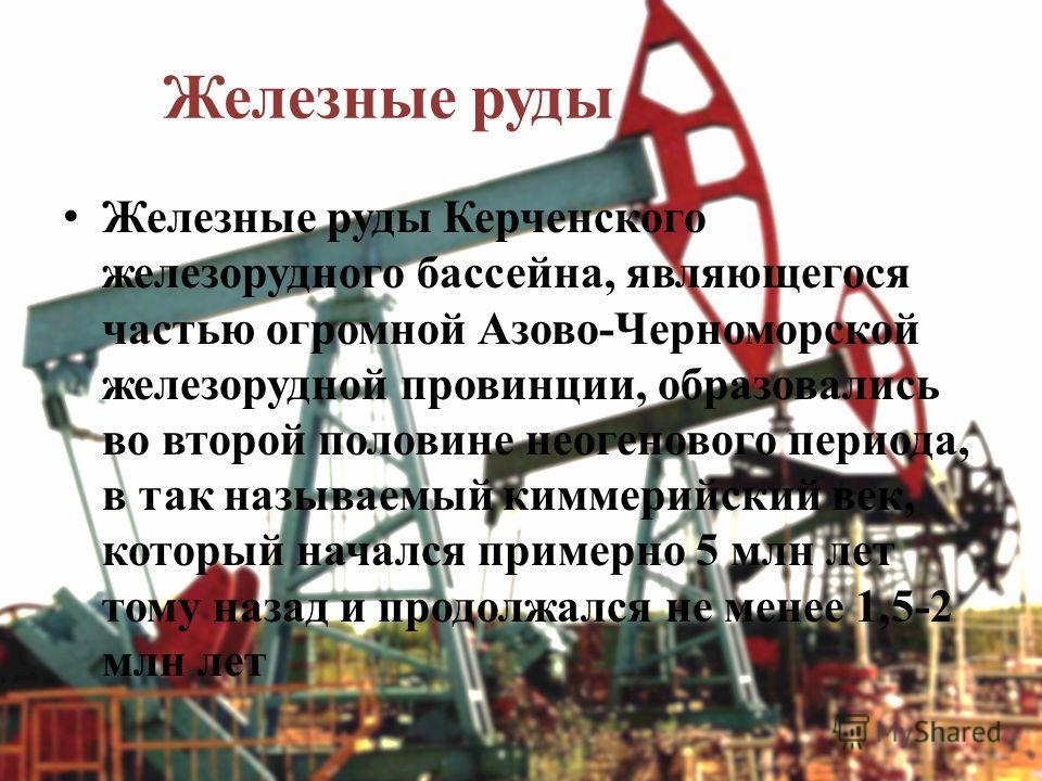 Железные руды Железные руды Керченского железорудного бассейна, являющегося частью огромной Азово-Черноморской железорудной провинции, образовались во второй половине неогенового периода, в так называемый киммерийский век, который начался примерно 5