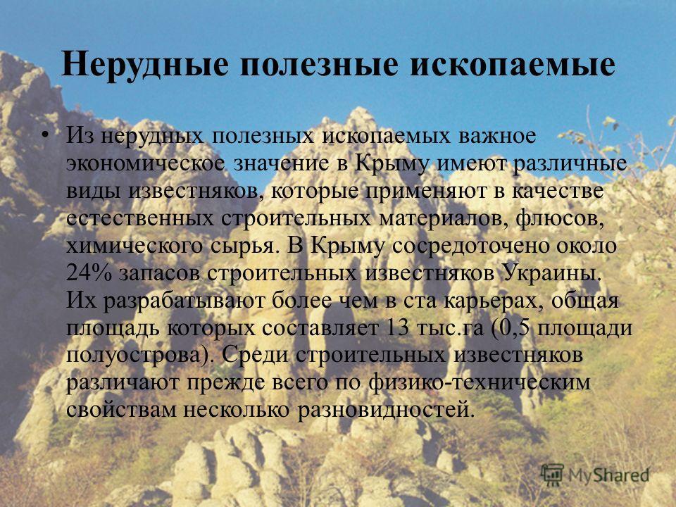 Нерудные полезные ископаемые Из нерудных полезных ископаемых важное экономическое значение в Крыму имеют различные виды известняков, которые применяют в качестве естественных строительных материалов, флюсов, химического сырья. В Крыму сосредоточено о