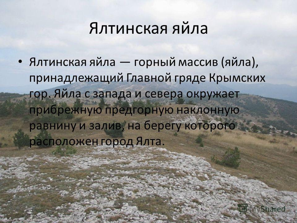 Ялтинская яйла Ялтинская яйла горный массив (яйла), принадлежащий Главной гряде Крымских гор. Яйла с запада и севера окружает прибрежную предгорную наклонную равнину и залив, на берегу которого расположен город Ялта.