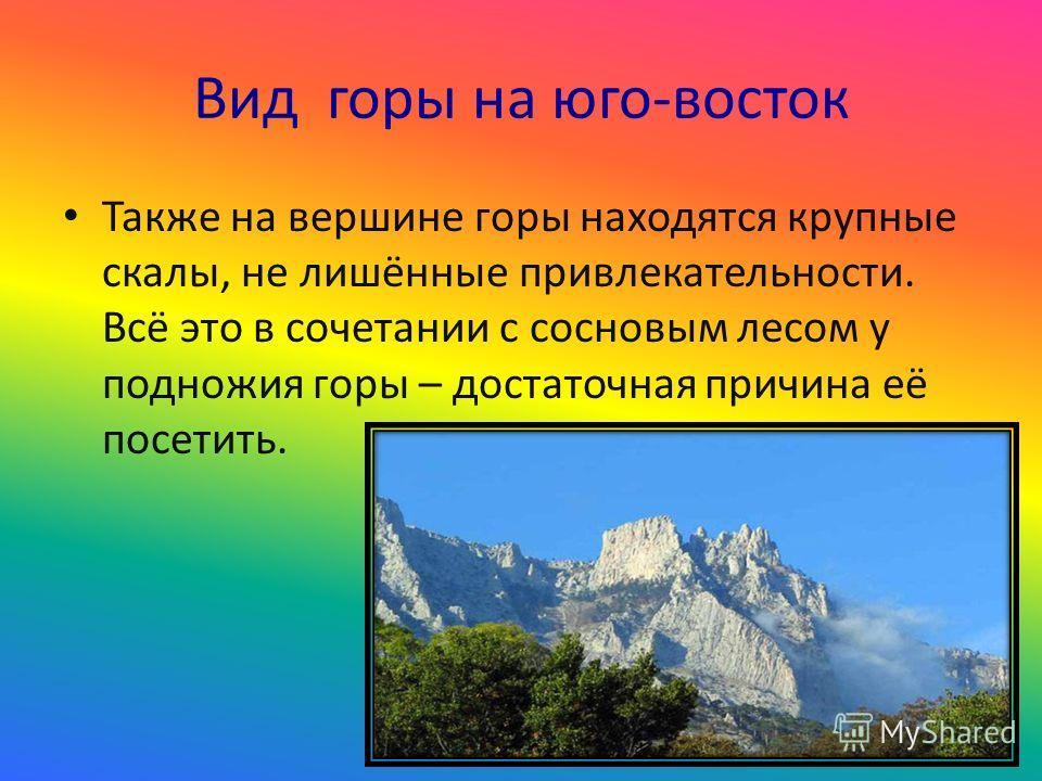 Вид горы на юго-восток Также на вершине горы находятся крупные скалы, не лишённые привлекательности. Всё это в сочетании с сосновым лесом у подножия горы – достаточная причина её посетить.