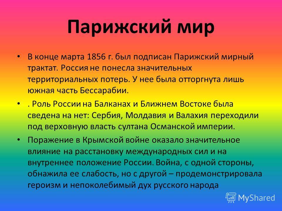 Парижский мир В конце марта 1856 г. был подписан Парижский мирный трактат. Россия не понесла значительных территориальных потерь. У нее была отторгнута лишь южная часть Бессарабии.. Роль России на Балканах и Ближнем Востоке была сведена на нет: Серби