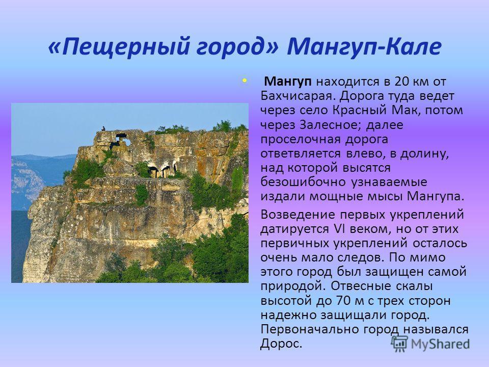 «Пещерный город» Мангуп-Кале Мангуп находится в 20 км от Бахчисарая. Дорога туда ведет через село Красный Мак, потом через Залесное; далее проселочная дорога ответвляется влево, в долину, над которой высятся безошибочно узнаваемые издали мощные мысы
