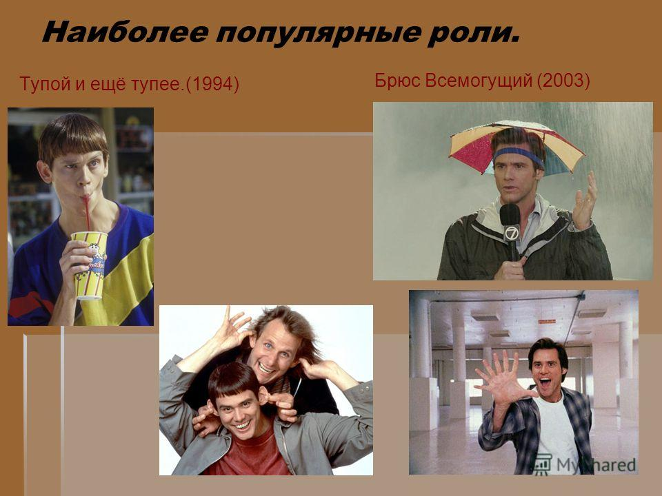 Наиболее популярные роли. Тупой и ещё тупее.(1994) Брюс Всемогущий (2003)