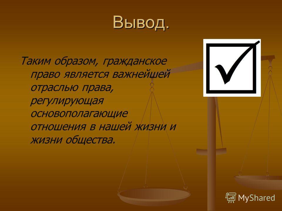 Вывод. Таким образом, гражданское право является важнейшей отраслью права, регулирующая основополагающие отношения в нашей жизни и жизни общества.