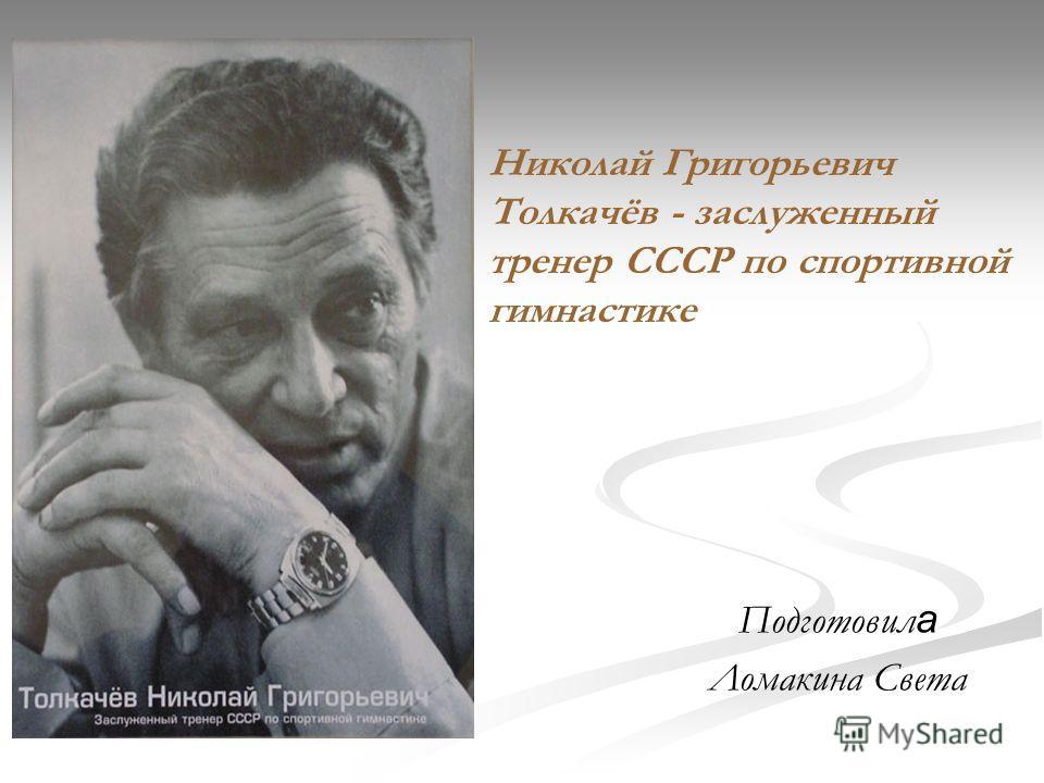 Николай Григорьевич Толкачёв - заслуженный тренер СССР по спортивной гимнастике Подготовил а Ломакина Света