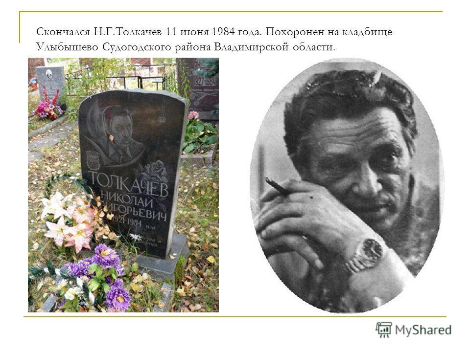 Скончался Н.Г.Толкачев 11 июня 1984 года. Похоронен на кладбище Улыбышево Судогодского района Владимирской области.