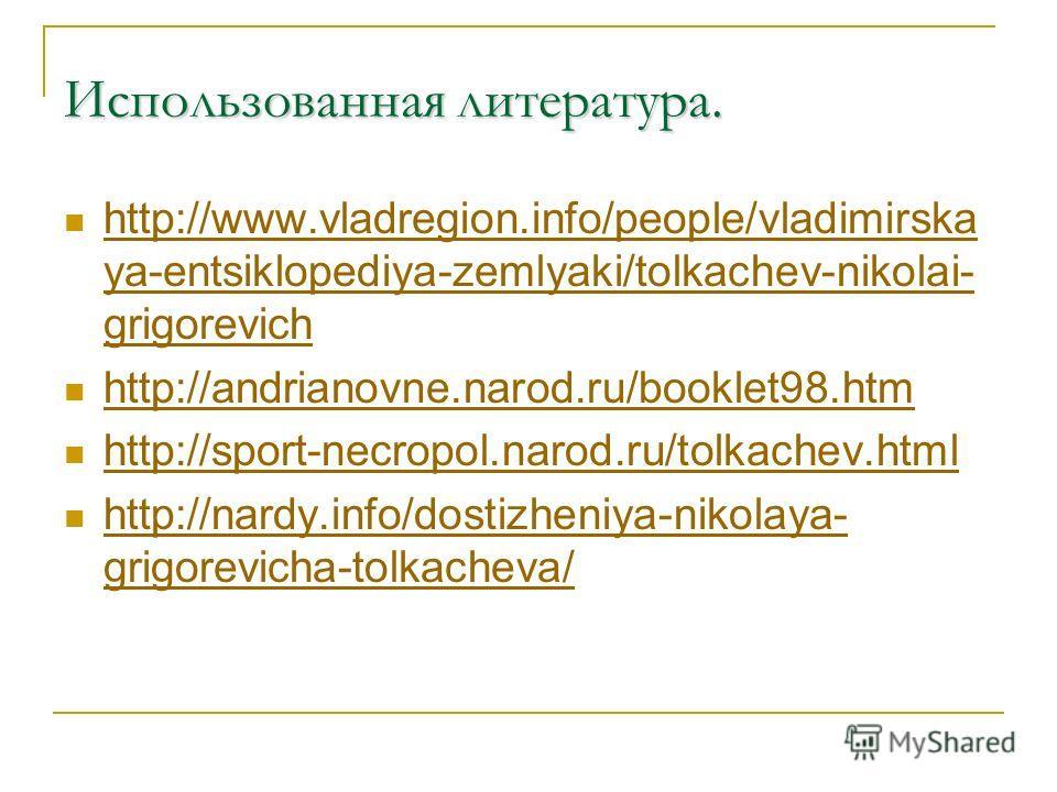 Использованная литература. http://www.vladregion.info/people/vladimirska ya-entsiklopediya-zemlyaki/tolkachev-nikolai- grigorevich http://www.vladregion.info/people/vladimirska ya-entsiklopediya-zemlyaki/tolkachev-nikolai- grigorevich http://andriano
