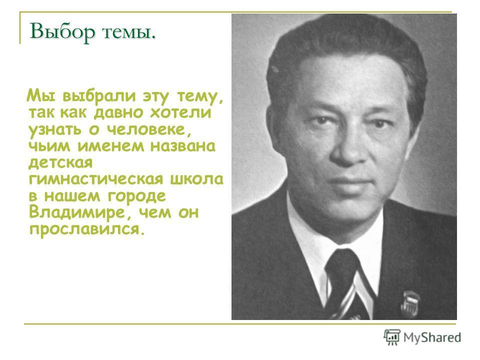 Выбор темы. Мы выбрали эту тему, т ак к ак давно хотели узнать о человеке, чьим именем названа детская гимнастическая школа в нашем городе Владимире, чем он прославился.