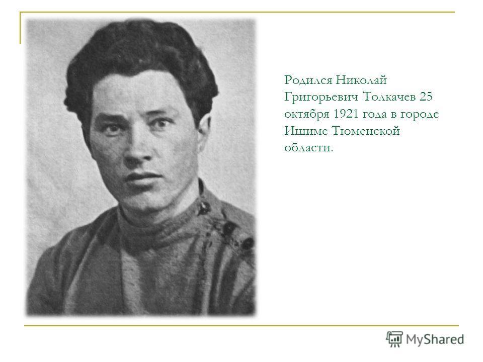 Родился Николай Григорьевич Толкачев 25 октября 1921 года в городе Ишиме Тюменской области.