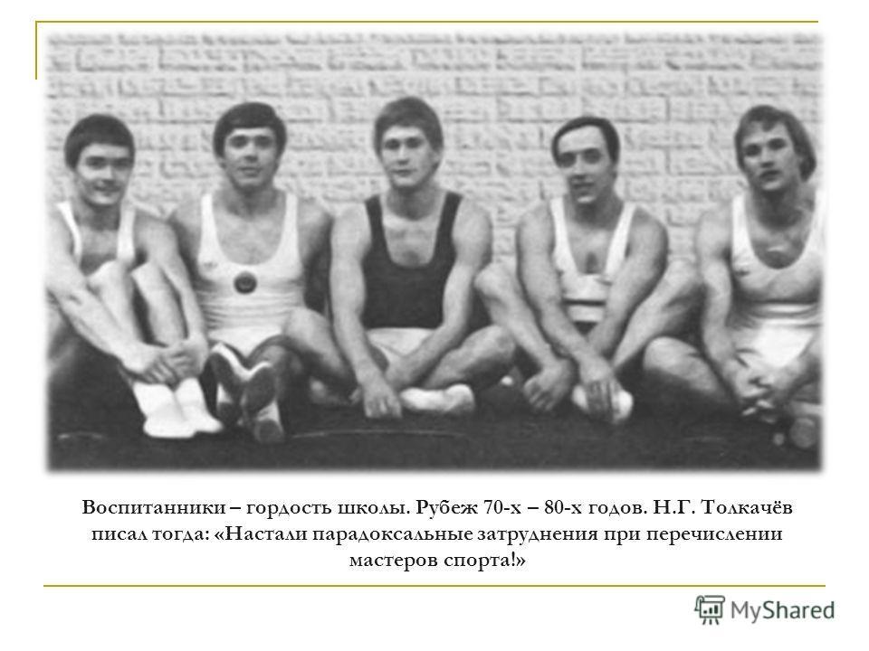 Воспитанники – гордость школы. Рубеж 70-х – 80-х годов. Н.Г. Толкачёв писал тогда: «Настали парадоксальные затруднения при перечислении мастеров спорта!»