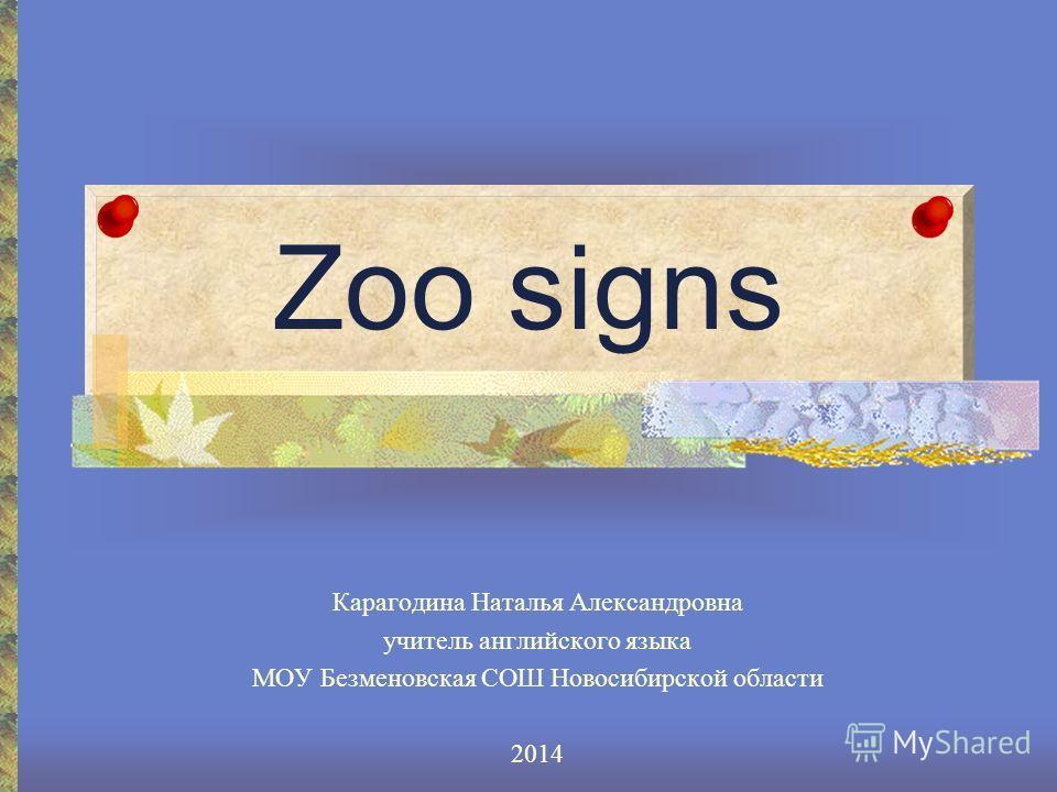 Zoo signs Карагодина Наталья Александровна учитель английского языка МОУ Безменовская СОШ Новосибирской области 2014