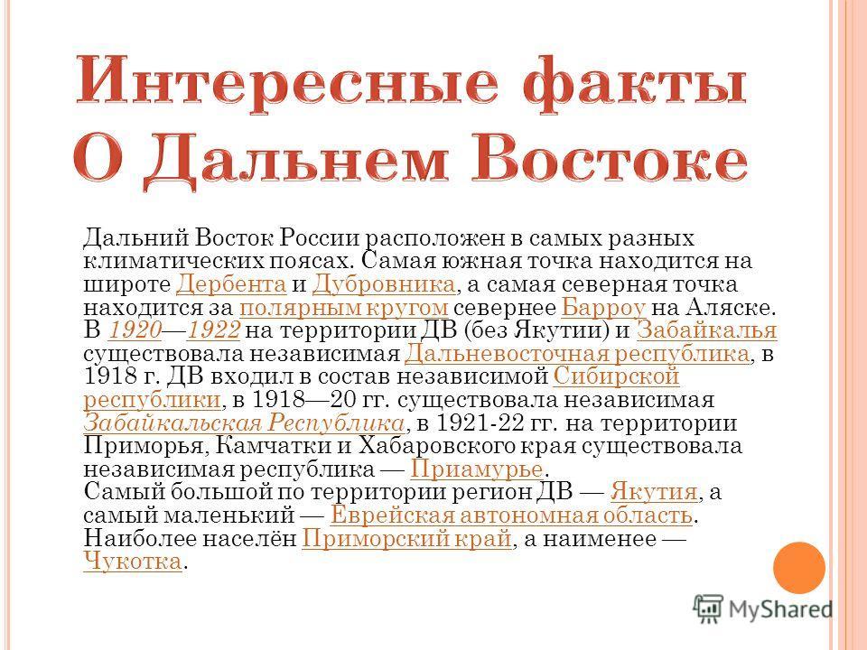 Дальний Восток России расположен в самых разных климатических поясах. Самая южная точка находится на широте Дербента и Дубровника, а самая северная точка находится за полярным кругом севернее Барроу на Аляске.ДербентаДубровникаполярным кругомБарроу В