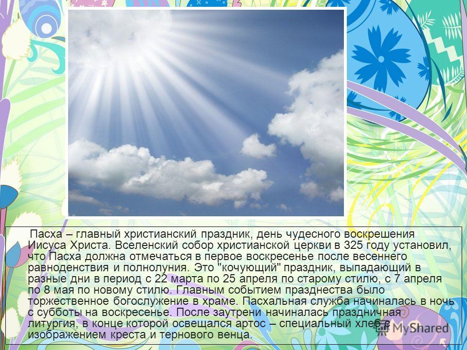 Пасха – главный христианский праздник, день чудесного воскрешения Иисуса Христа. Вселенский собор христианской церкви в 325 году установил, что Пасха должна отмечаться в первое воскресенье после весеннего равноденствия и полнолуния. Это