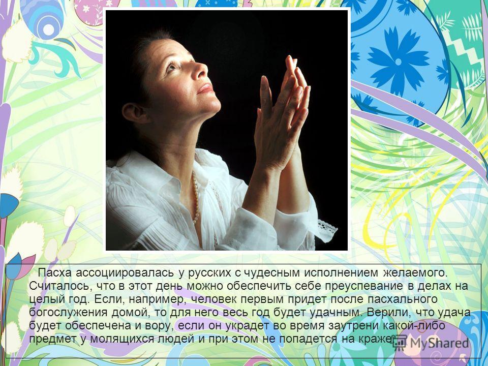 Пасха ассоциировалась у русских с чудесным исполнением желаемого. Считалось, что в этот день можно обеспечить себе преуспевание в делах на целый год. Если, например, человек первым придет после пасхального богослужения домой, то для него весь год буд